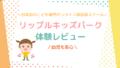 【リップルキッズパーク】体験レビュー!幼児も安心!